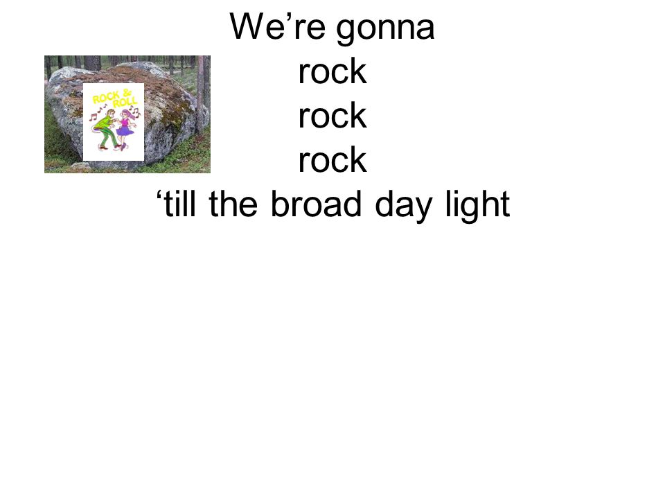 We're gonna rock rock rock 'till the broad day light
