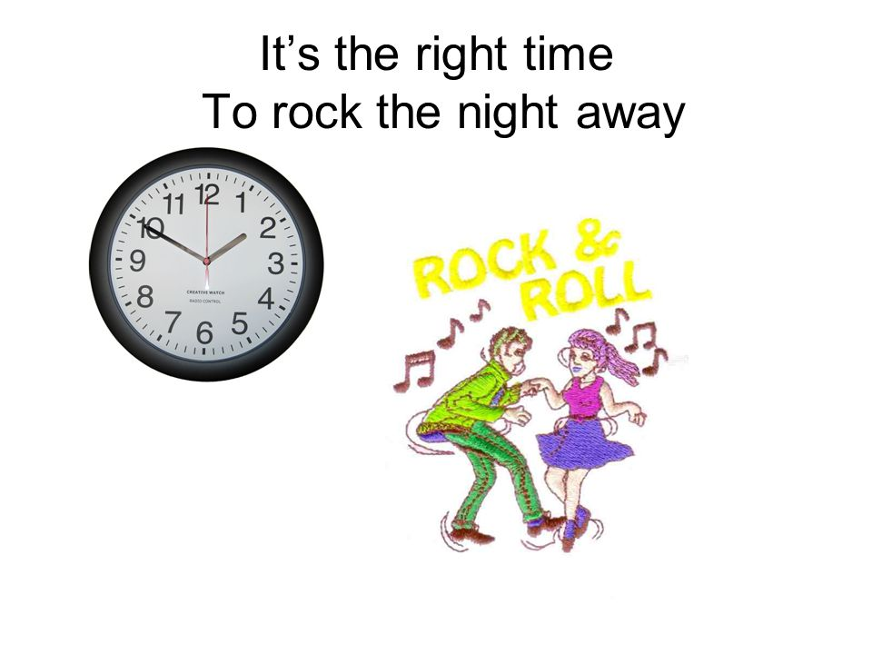 It's the right time To rock the night away