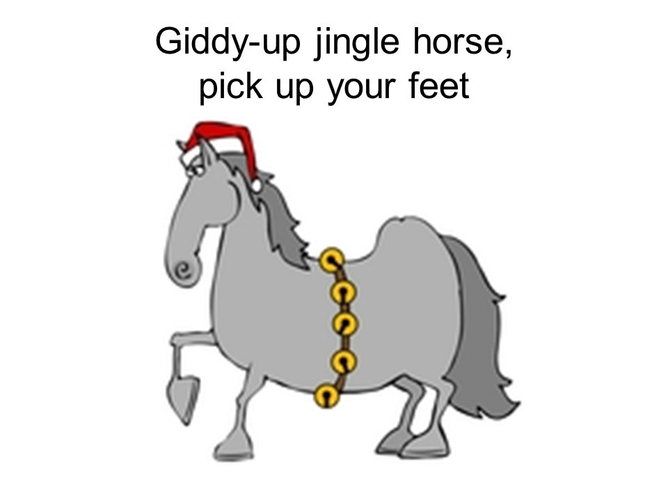 Giddy-up jingle horse, pick up your feet
