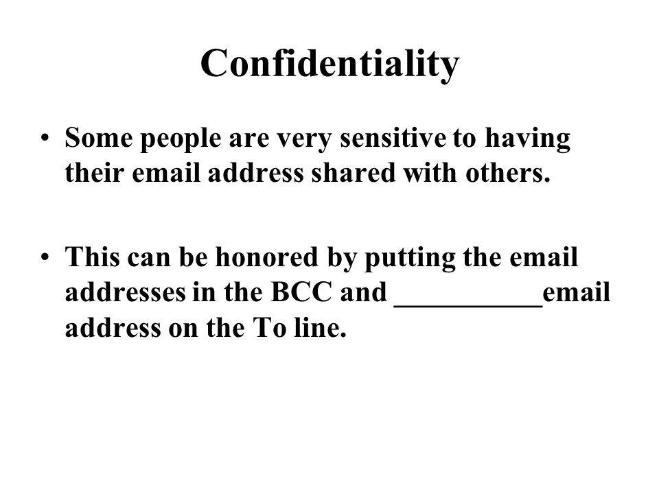 Confidentiality Some people are very sensitive to having their email address shared with others.