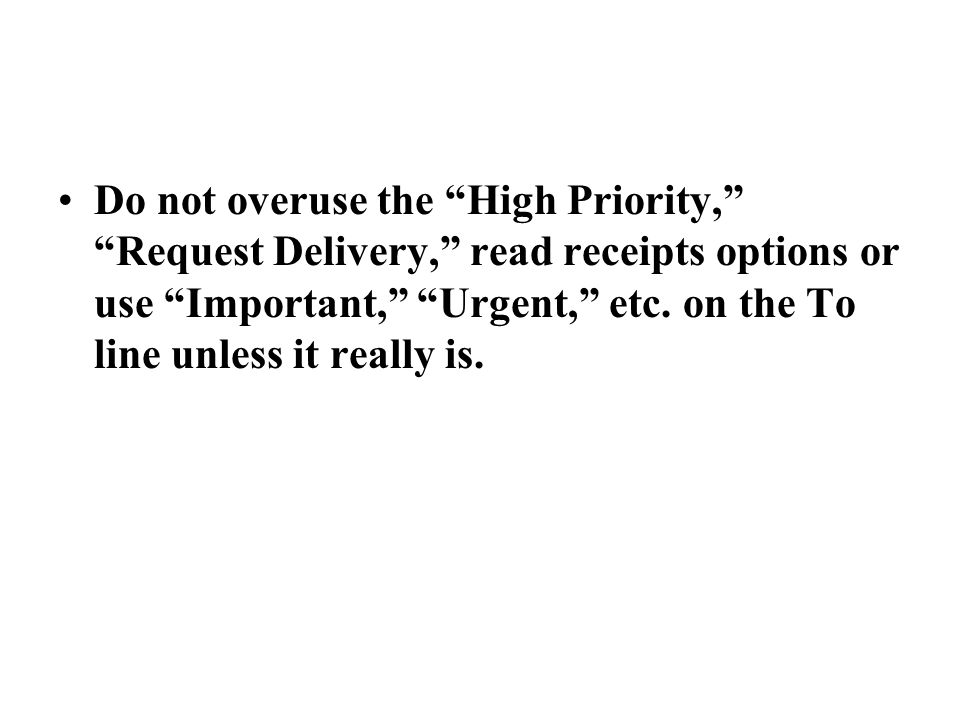 Do not overuse the High Priority, Request Delivery, read receipts options or use Important, Urgent, etc.
