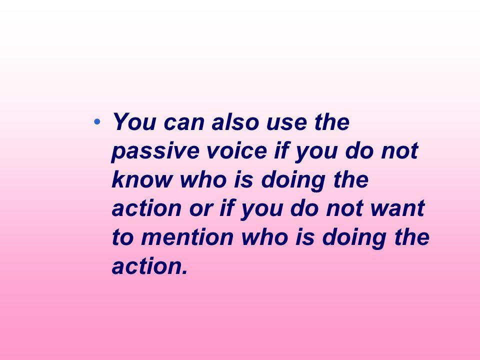 You can also use the passive voice if you do not know who is doing the action or if you do not want to mention who is doing the action.