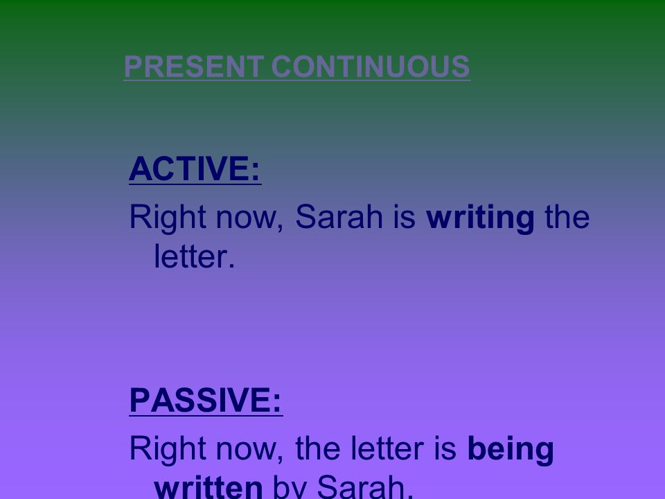 PRESENT CONTINUOUS ACTIVE: Right now, Sarah is writing the letter.