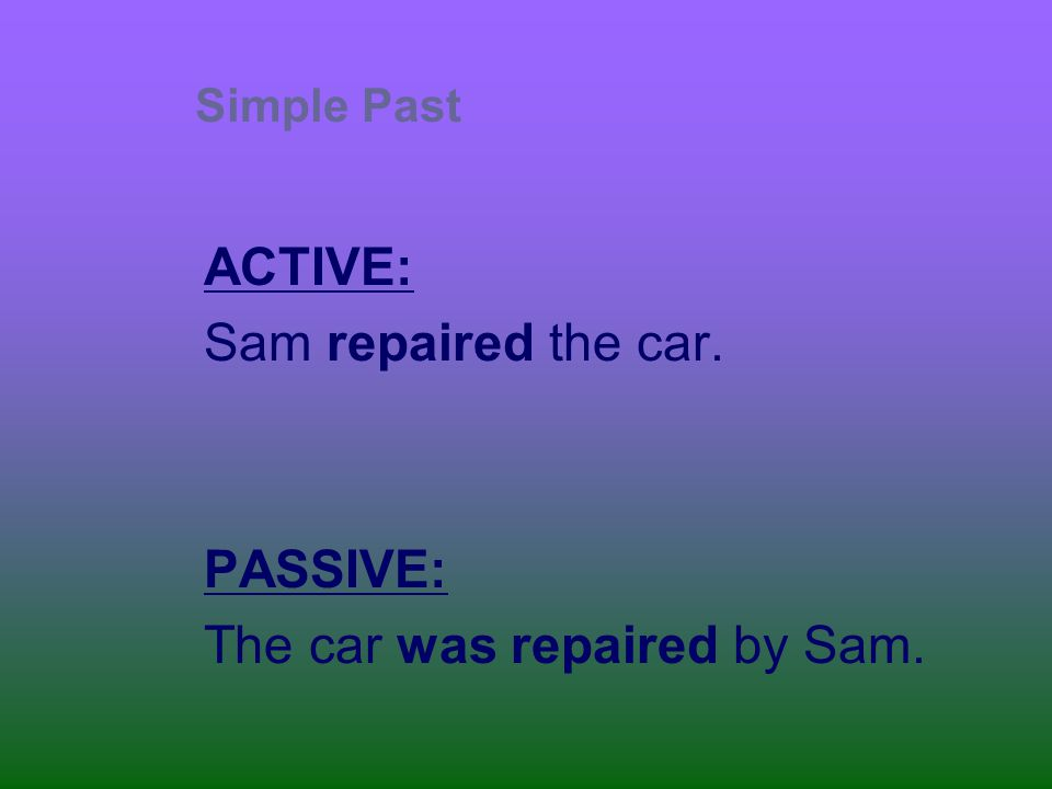 ACTIVE: Sam repaired the car. PASSIVE: The car was repaired by Sam.