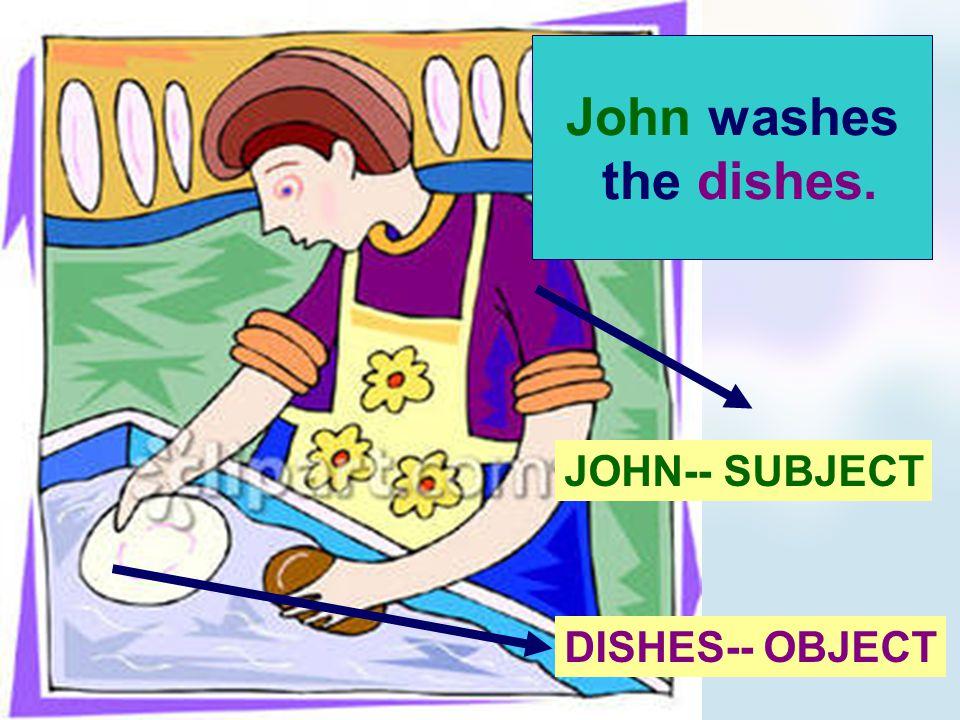 John washes the dishes. JOHN-- SUBJECT DISHES-- OBJECT