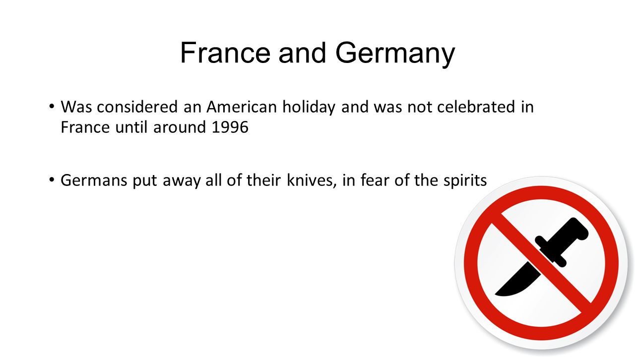 France and Germany Was considered an American holiday and was not celebrated in France until around 1996.