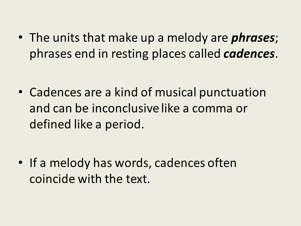 The units that make up a melody are phrases; phrases end in resting places called cadences.
