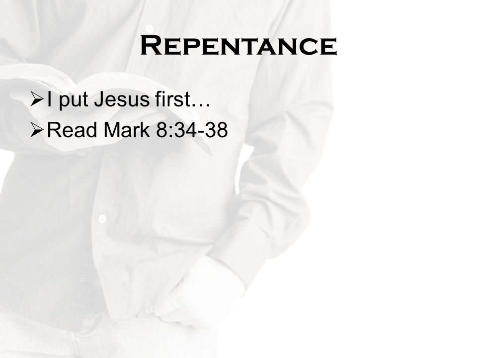 Repentance I put Jesus first… Read Mark 8:34-38
