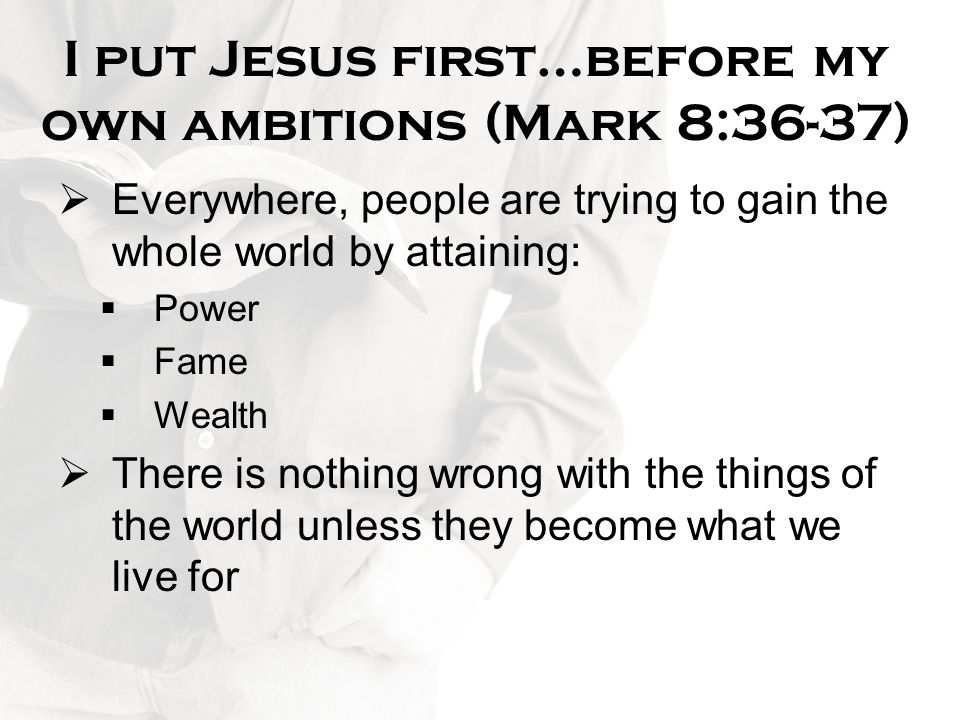 I put Jesus first…before my own ambitions (Mark 8:36-37)