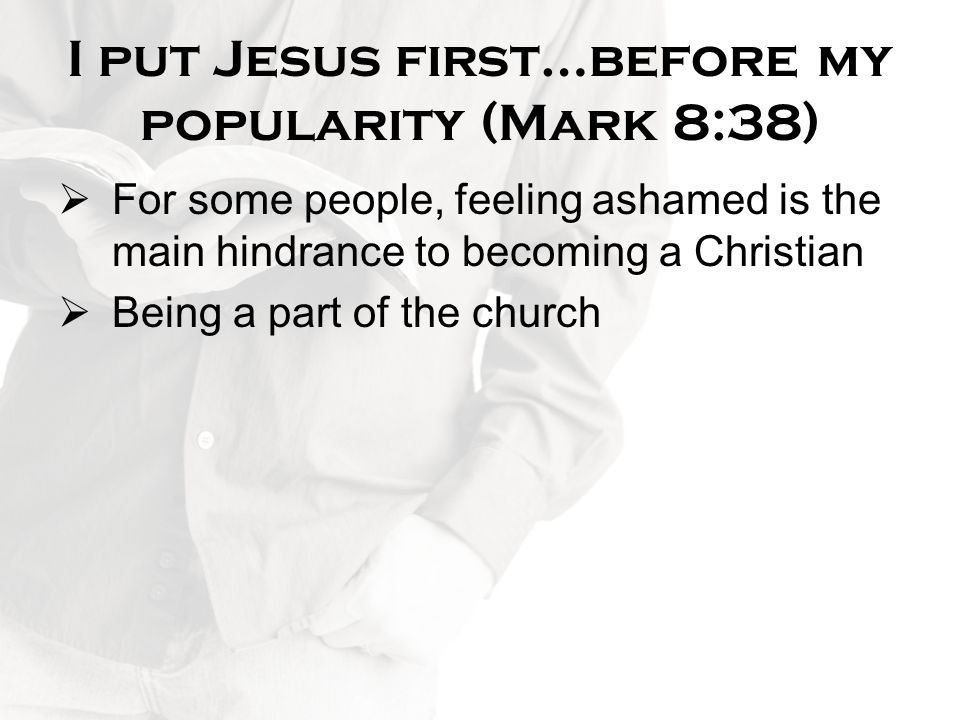 I put Jesus first…before my popularity (Mark 8:38)