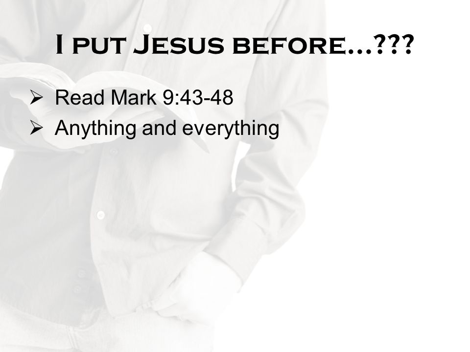 I put Jesus before… Read Mark 9:43-48 Anything and everything