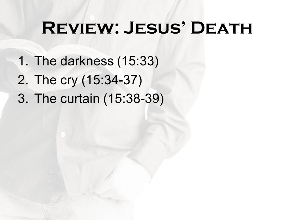 Review: Jesus' Death The darkness (15:33) The cry (15:34-37)