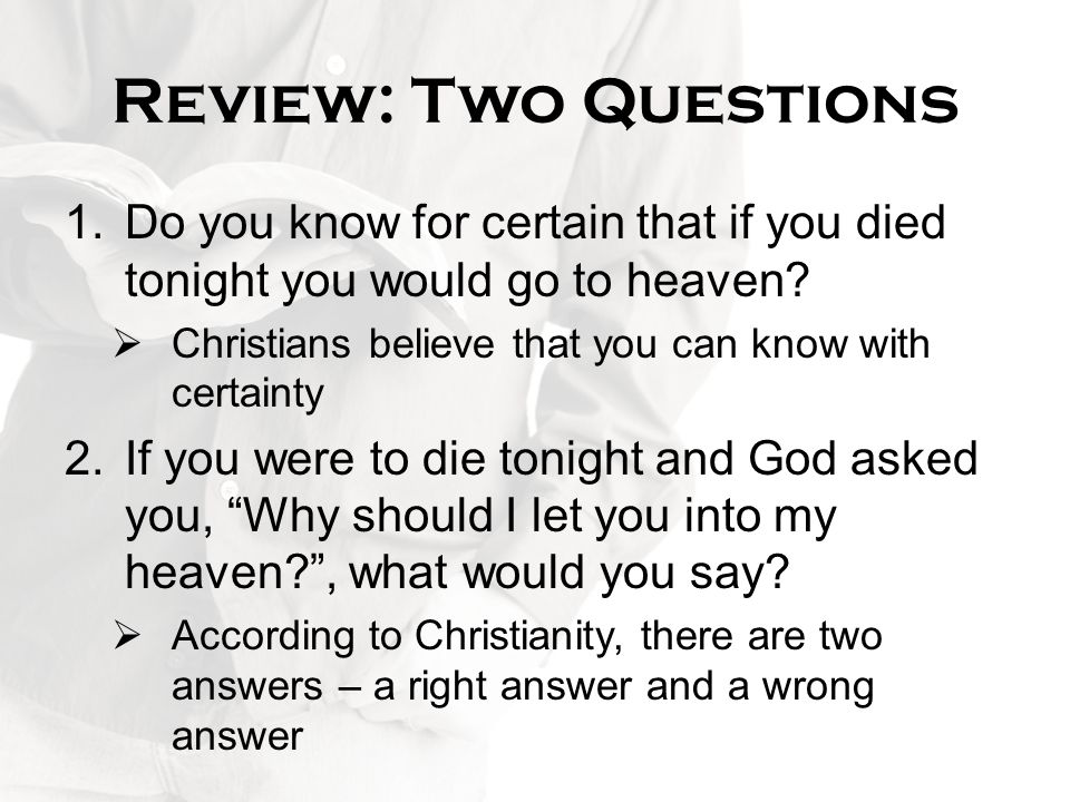 Review: Two Questions Do you know for certain that if you died tonight you would go to heaven Christians believe that you can know with certainty.