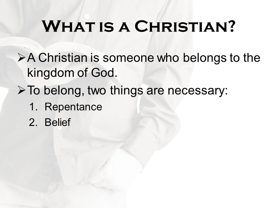 What is a Christian A Christian is someone who belongs to the kingdom of God. To belong, two things are necessary: