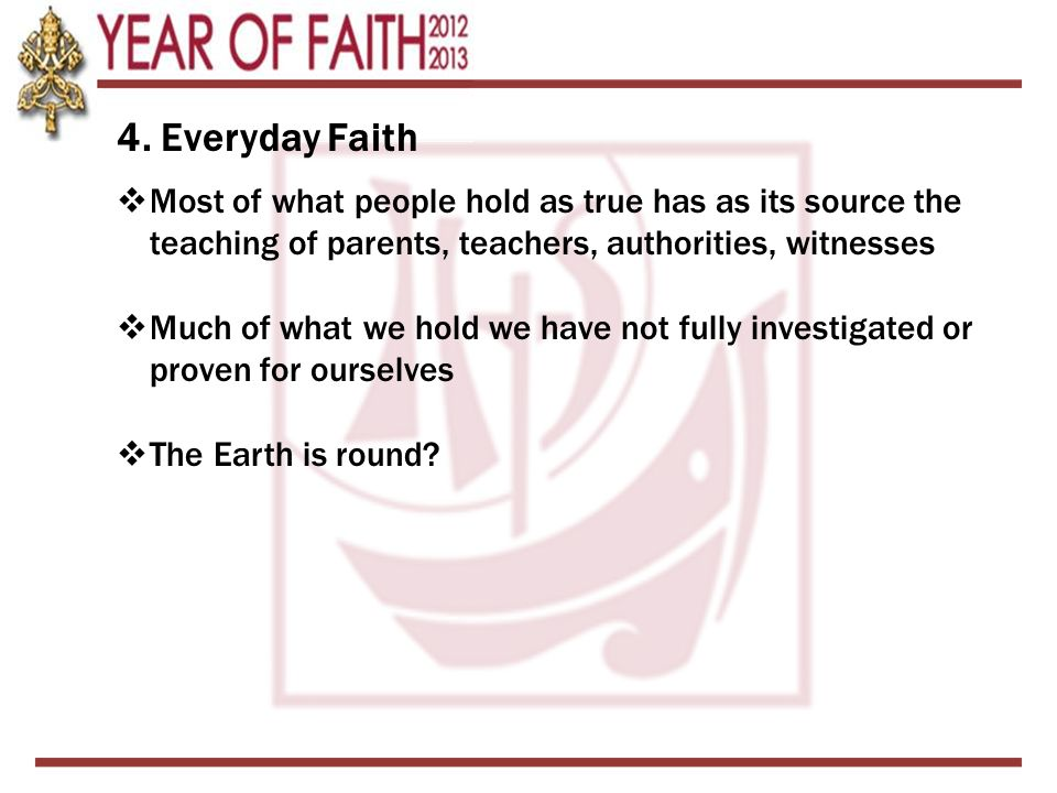 4. Everyday Faith Most of what people hold as true has as its source the teaching of parents, teachers, authorities, witnesses.