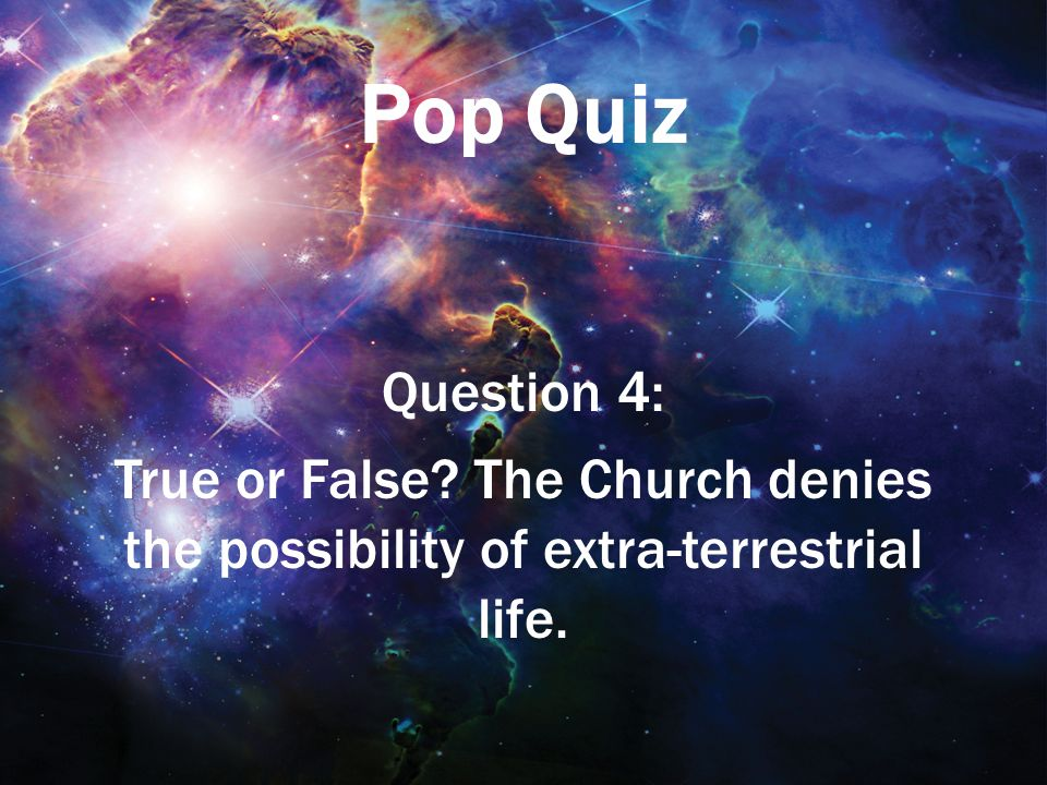 Pop Quiz Question 4: True or False The Church denies the possibility of extra-terrestrial life.