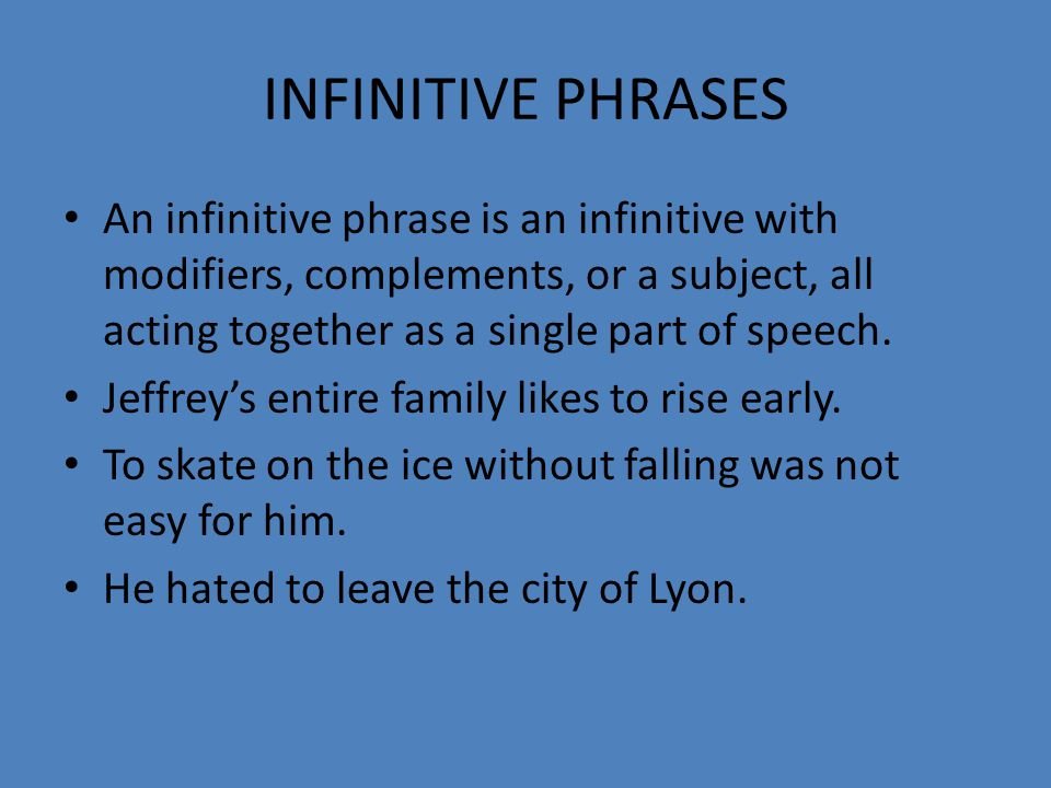 INFINITIVE PHRASES An infinitive phrase is an infinitive with modifiers, complements, or a subject, all acting together as a single part of speech.