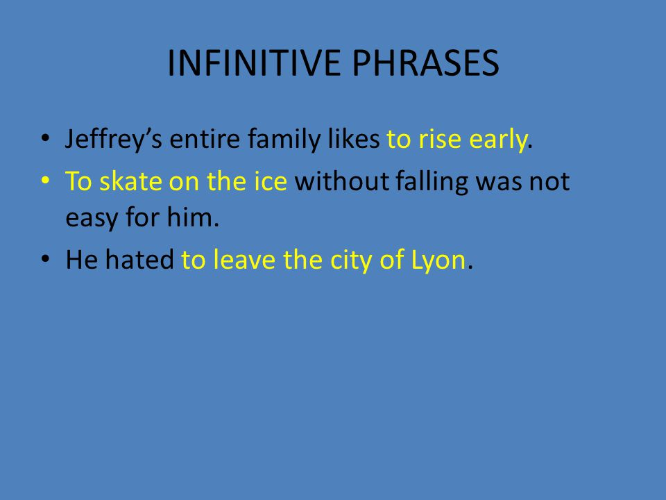 INFINITIVE PHRASES Jeffrey's entire family likes to rise early.
