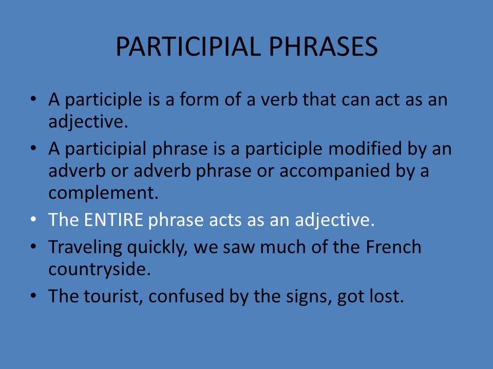 PARTICIPIAL PHRASES A participle is a form of a verb that can act as an adjective.
