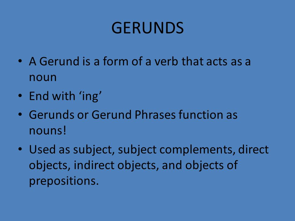 GERUNDS A Gerund is a form of a verb that acts as a noun