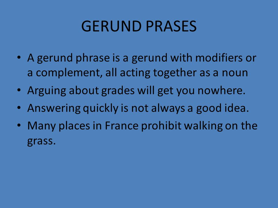 GERUND PRASES A gerund phrase is a gerund with modifiers or a complement, all acting together as a noun.