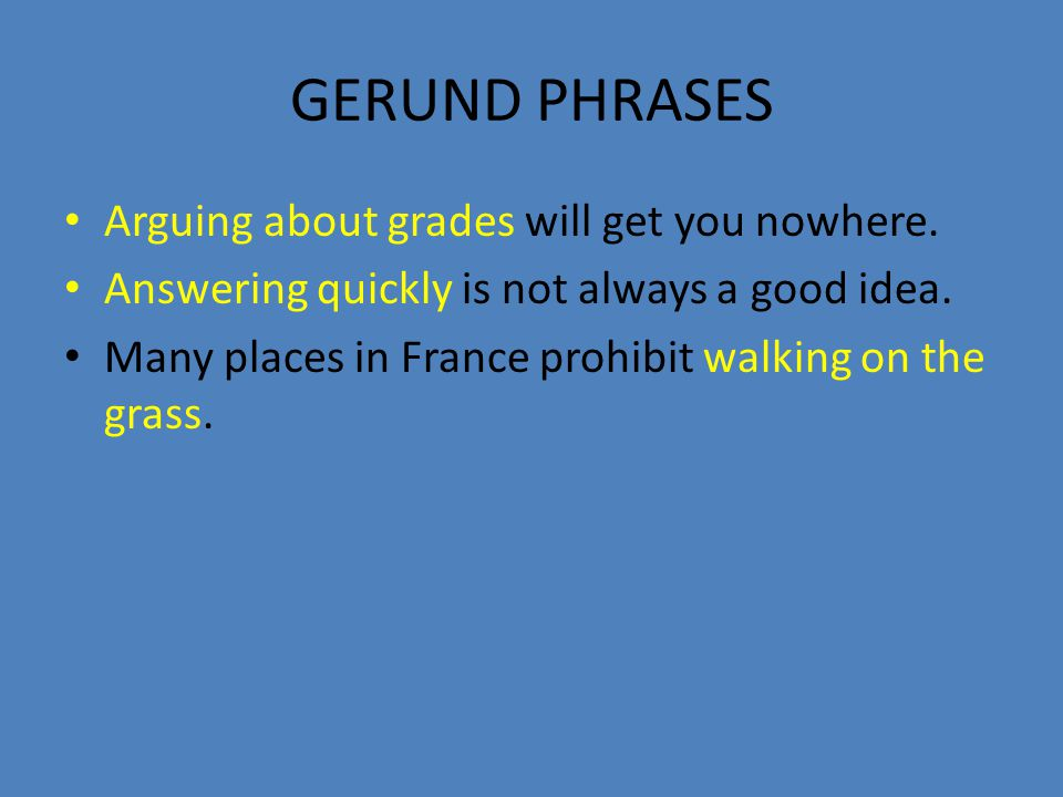 GERUND PHRASES Arguing about grades will get you nowhere.
