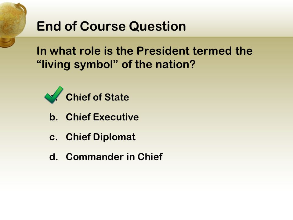 End of Course Question In what role is the President termed the living symbol of the nation a. Chief of State.