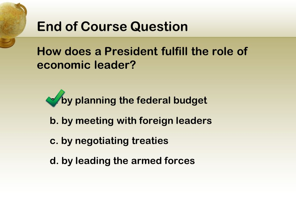 End of Course Question How does a President fulfill the role of economic leader a. by planning the federal budget.
