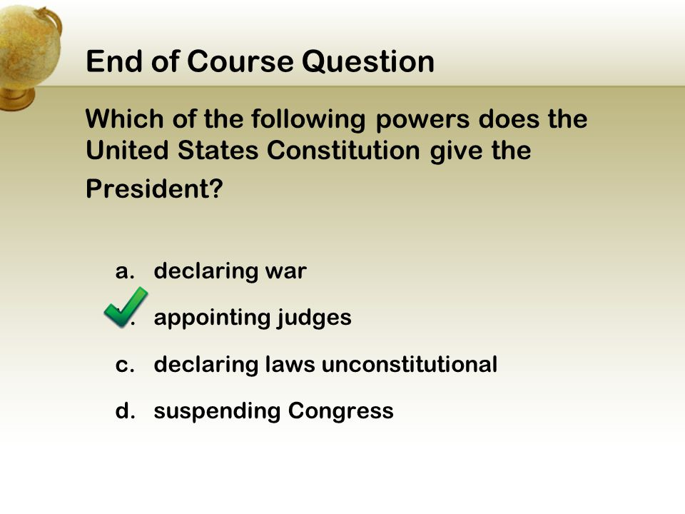 End of Course Question Which of the following powers does the United States Constitution give the. President