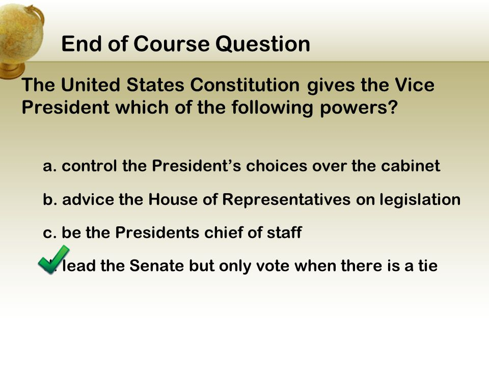 End of Course Question The United States Constitution gives the Vice President which of the following powers