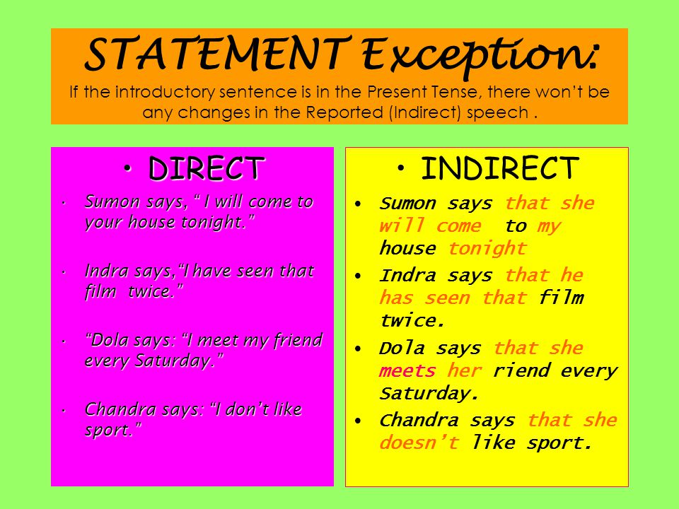 STATEMENT Exception: If the introductory sentence is in the Present Tense, there won't be any changes in the Reported (Indirect) speech .