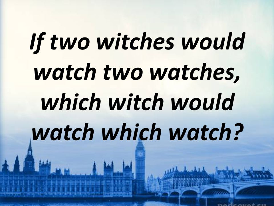 If two witches would watch two watches, which witch would watch which watch