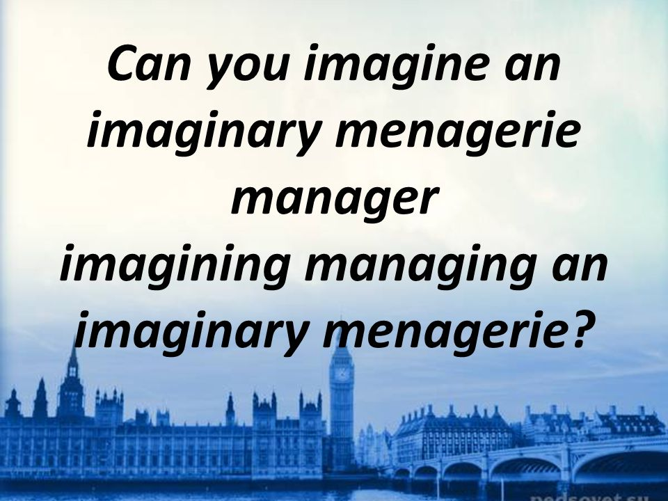 Can you imagine an imaginary menagerie manager imagining managing an imaginary menagerie