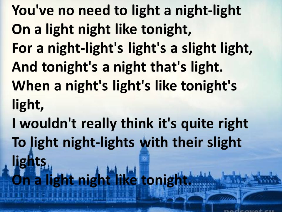You ve no need to light a night-light On a light night like tonight, For a night-light s light s a slight light, And tonight s a night that s light.