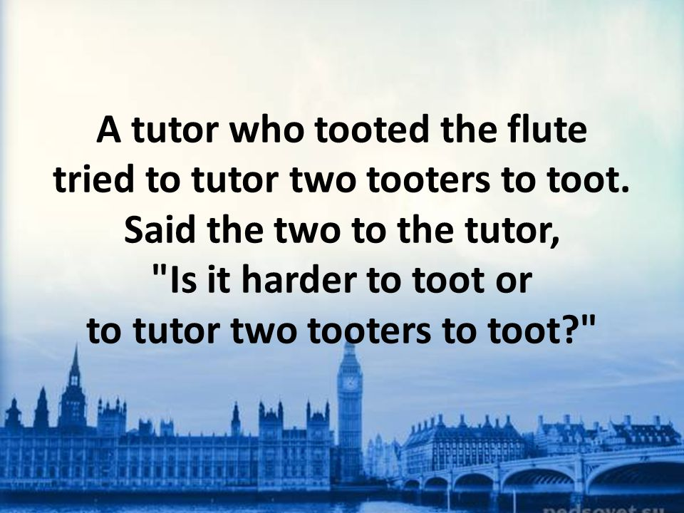 A tutor who tooted the flute tried to tutor two tooters to toot