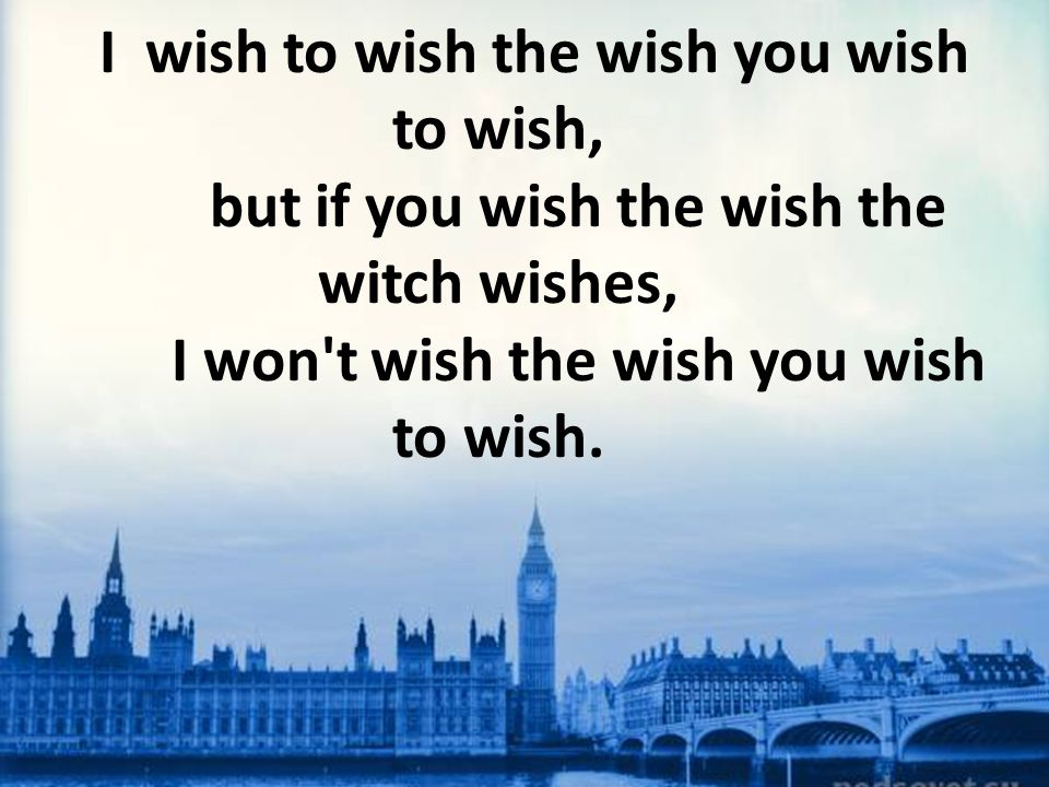 I wish to wish the wish you wish to wish, but if you wish the wish the witch wishes, I won t wish the wish you wish to wish.