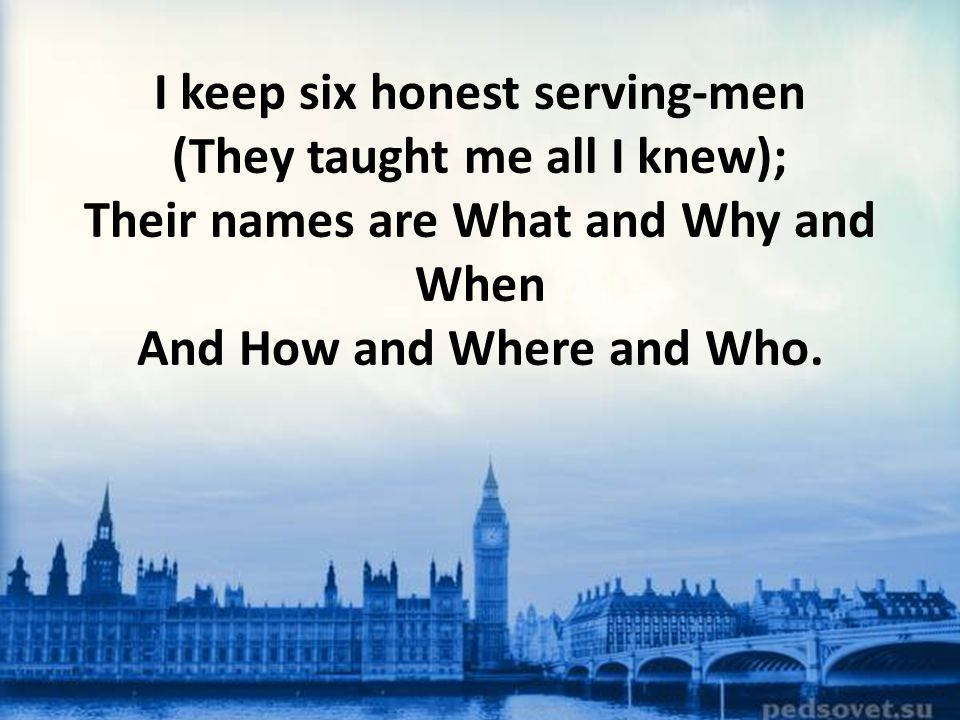I keep six honest serving-men (They taught me all I knew); Their names are What and Why and When And How and Where and Who.