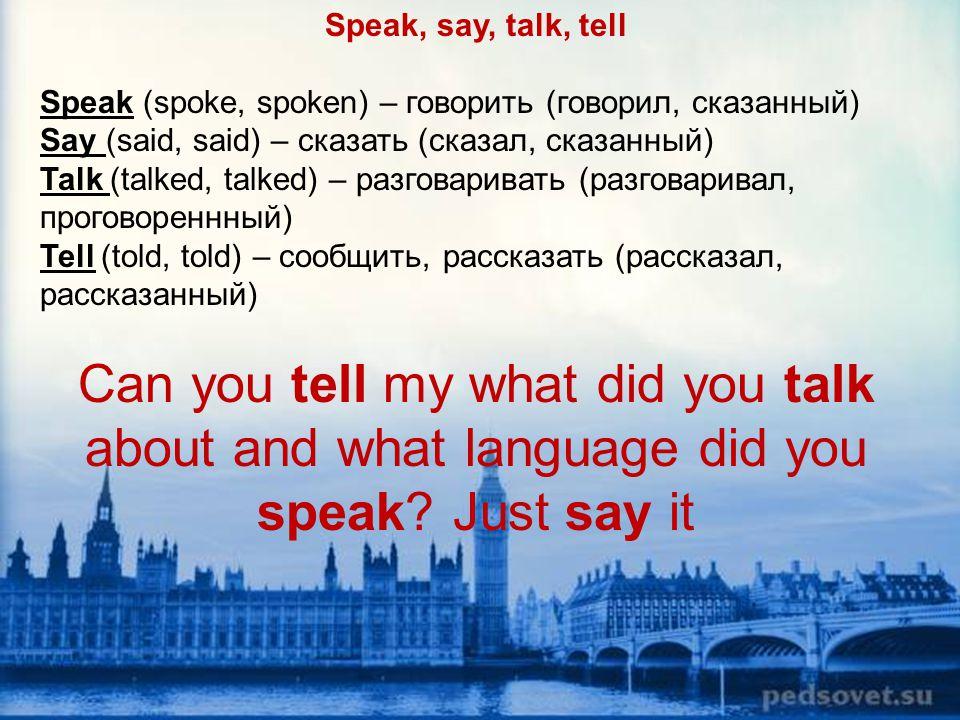 Speak, say, talk, tell Speak (spoke, spoken) – говорить (говорил, сказанный) Say (said, said) – сказать (сказал, сказанный)