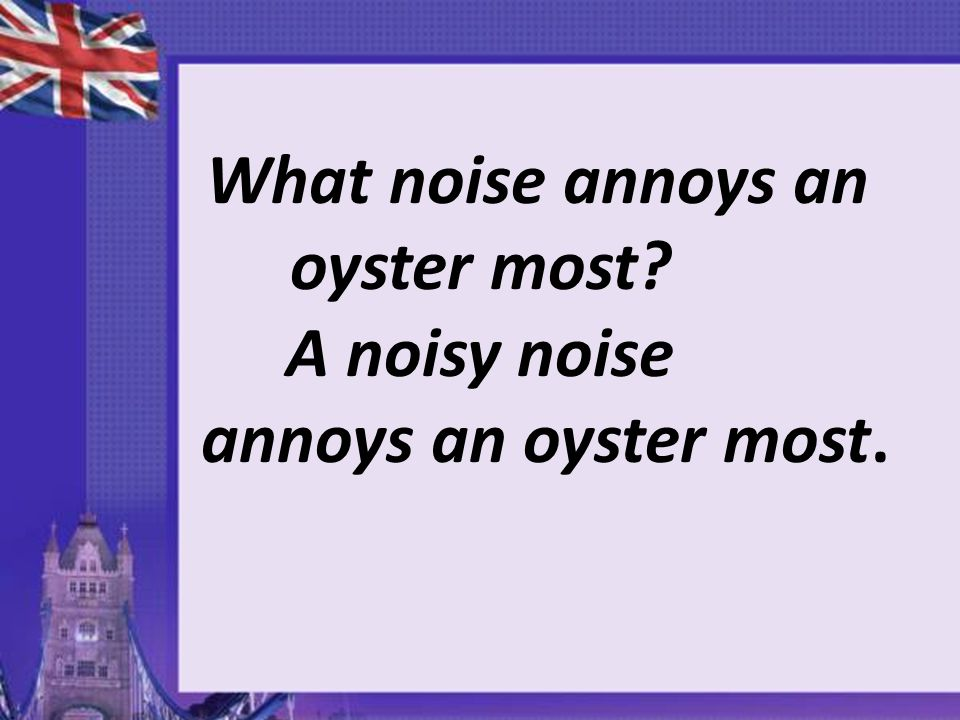 What noise annoys an oyster most A noisy noise annoys an oyster most.