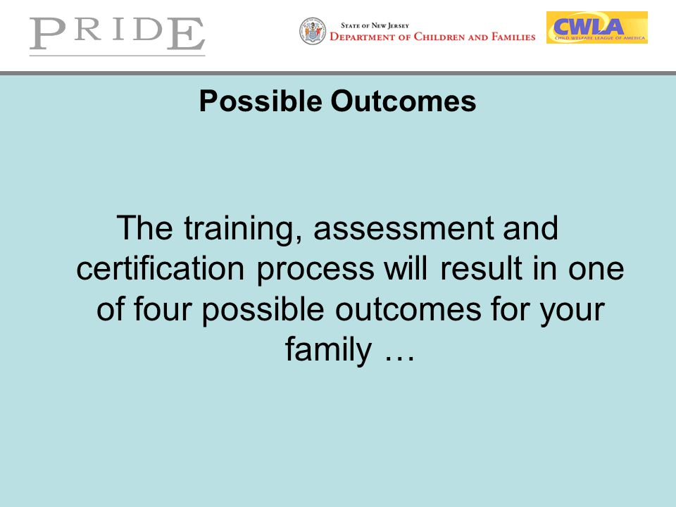 Possible Outcomes The training, assessment and certification process will result in one of four possible outcomes for your family …