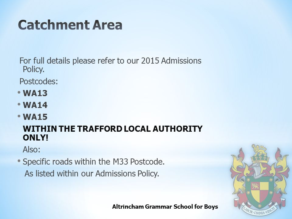 Catchment Area For full details please refer to our 2015 Admissions Policy. Postcodes: WA13. WA14.