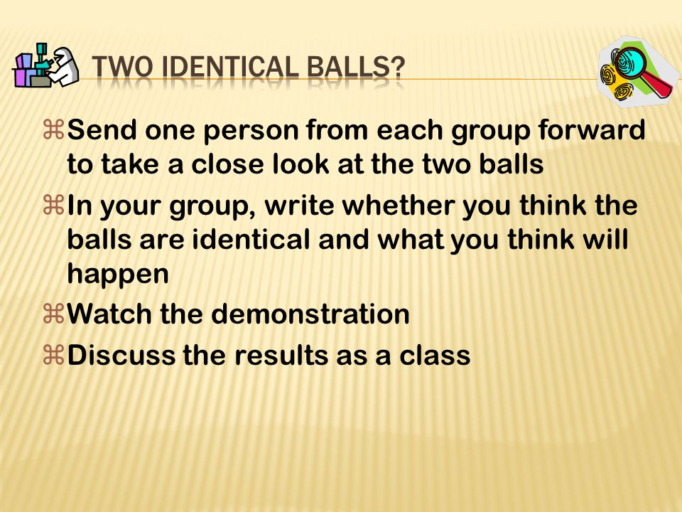Two Identical Balls Send one person from each group forward to take a close look at the two balls.