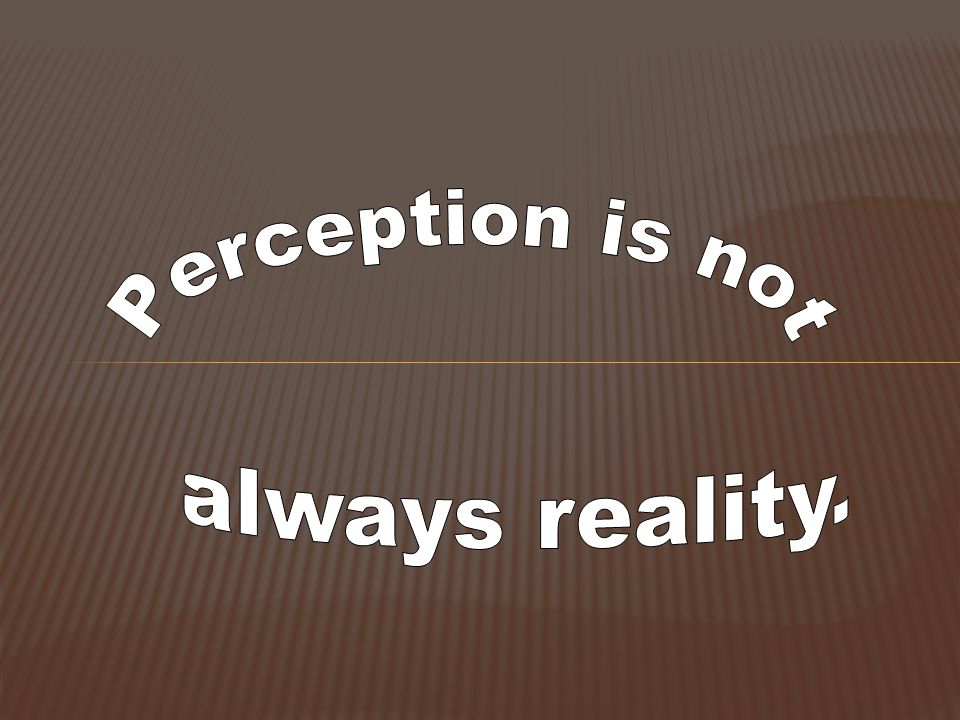 Perception is not always reality.