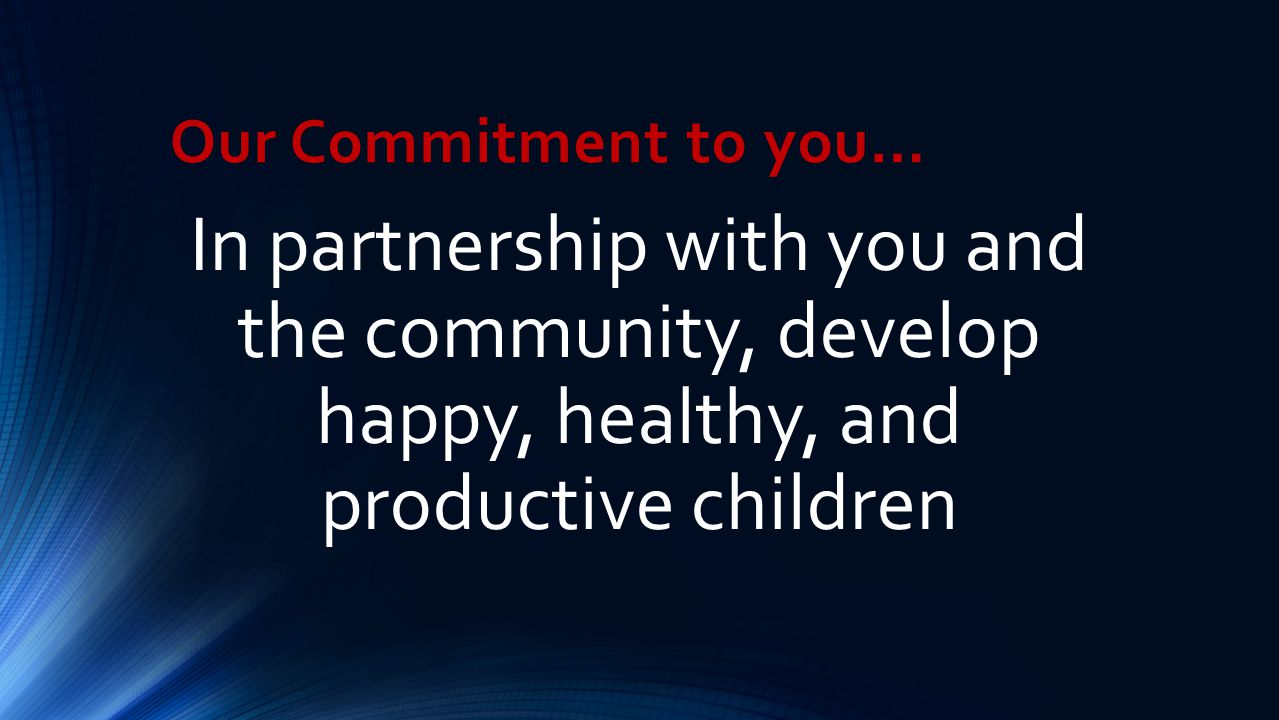 Our Commitment to you… In partnership with you and the community, develop happy, healthy, and productive children.