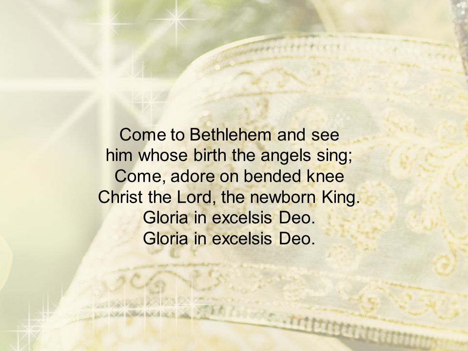 Come to Bethlehem and see him whose birth the angels sing; Come, adore on bended knee Christ the Lord, the newborn King.