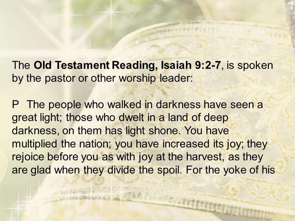 The Old Testament Reading, Isaiah 9:2-7, is spoken by the pastor or other worship leader: P The people who walked in darkness have seen a great light; those who dwelt in a land of deep darkness, on them has light shone.