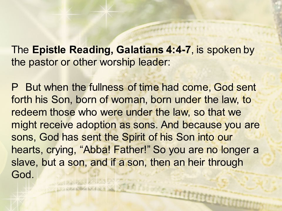 The Epistle Reading, Galatians 4:4-7, is spoken by the pastor or other worship leader: P But when the fullness of time had come, God sent forth his Son, born of woman, born under the law, to redeem those who were under the law, so that we might receive adoption as sons.