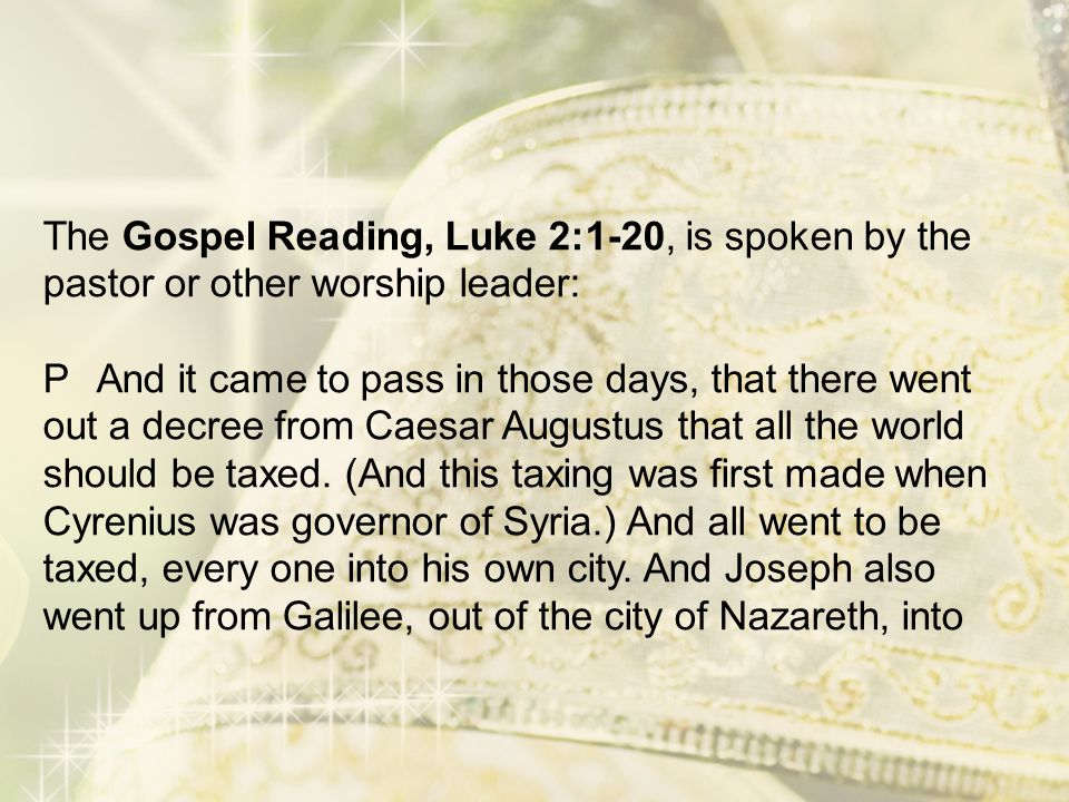 The Gospel Reading, Luke 2:1-20, is spoken by the pastor or other worship leader: P And it came to pass in those days, that there went out a decree from Caesar Augustus that all the world should be taxed.