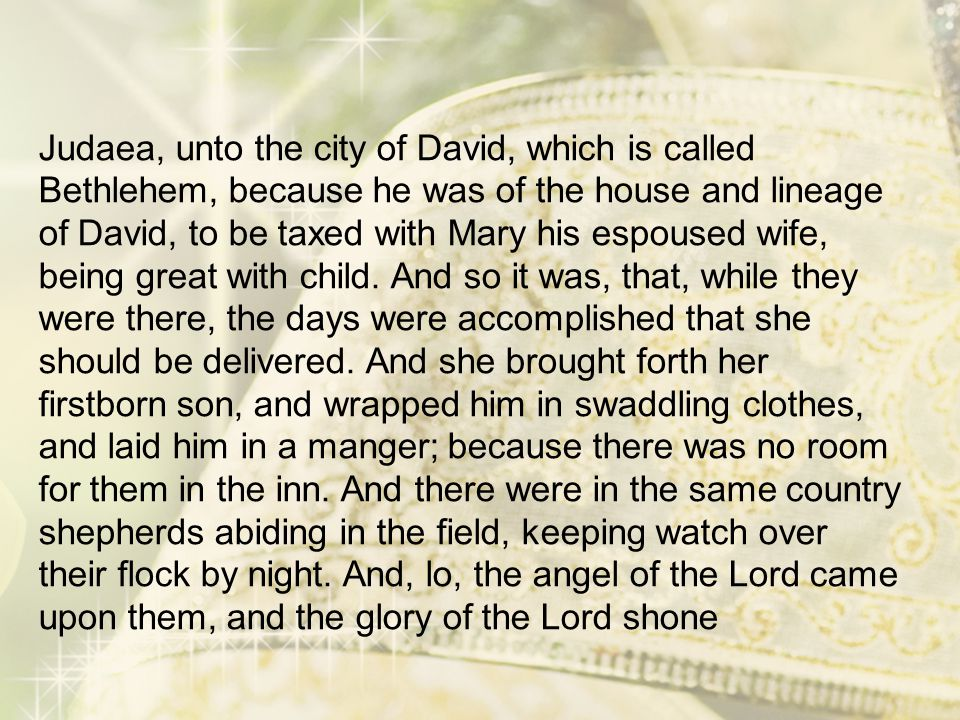 Judaea, unto the city of David, which is called Bethlehem, because he was of the house and lineage of David, to be taxed with Mary his espoused wife, being great with child.