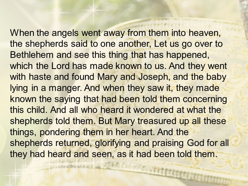 When the angels went away from them into heaven, the shepherds said to one another, Let us go over to Bethlehem and see this thing that has happened, which the Lord has made known to us.